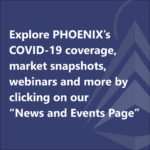 """Explore PHOENIX's COVID-19 coverage, market snapshots,  webinars and more by clicking on our """"News and Events Page"""""""