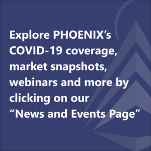 "Explore PHOENIX's COVID-19 coverage, market snapshots, webinars and more by clicking on our ""News and Events Page"""